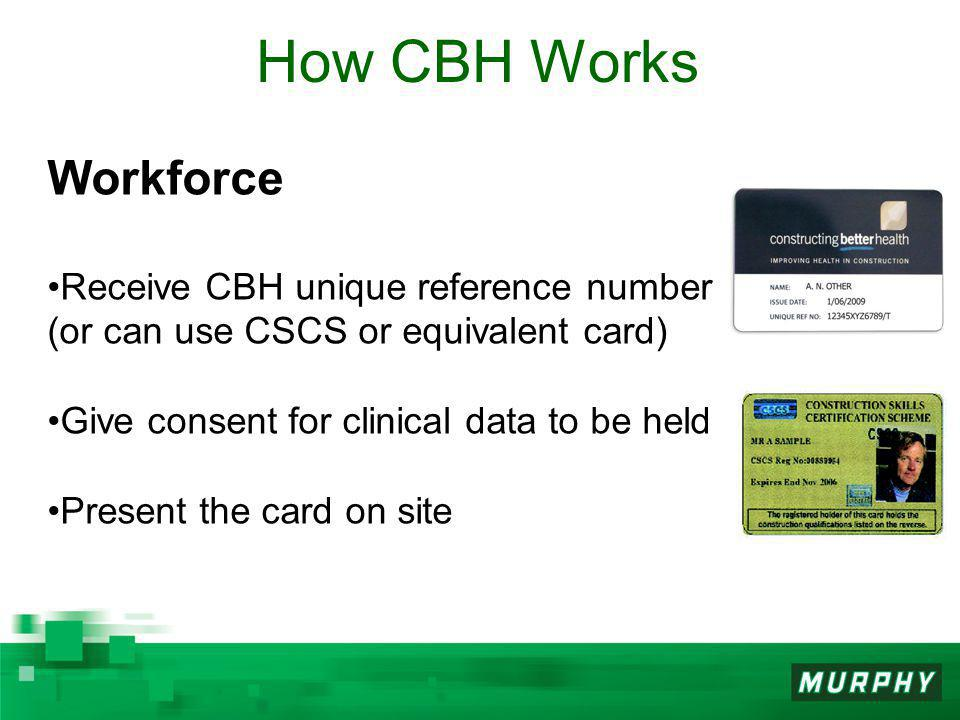 Workforce Receive CBH unique reference number (or can use CSCS or equivalent card) Give consent for clinical data to be held Present the card on site How CBH Works
