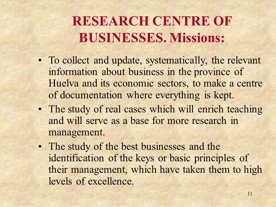 11 RESEARCH CENTRE OF BUSINESSES. Missions: To collect and update, systematically, the relevant information about business in the province of Huelva a
