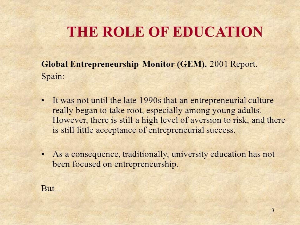 3 THE ROLE OF EDUCATION Global Entrepreneurship Monitor (GEM). 2001 Report. Spain: It was not until the late 1990s that an entrepreneurial culture rea
