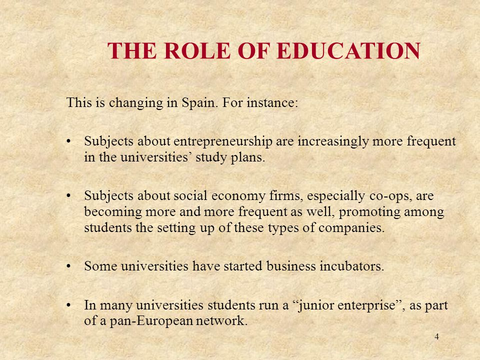 4 THE ROLE OF EDUCATION This is changing in Spain. For instance: Subjects about entrepreneurship are increasingly more frequent in the universities' s