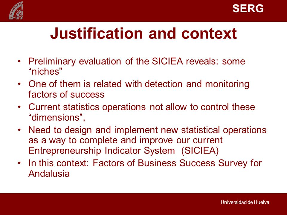 SERG Universidad de Huelva Justification and context Preliminary evaluation of the SICIEA reveals: some niches One of them is related with detection and monitoring factors of success Current statistics operations not allow to control these dimensions , Need to design and implement new statistical operations as a way to complete and improve our current Entrepreneurship Indicator System (SICIEA) In this context: Factors of Business Success Survey for Andalusia