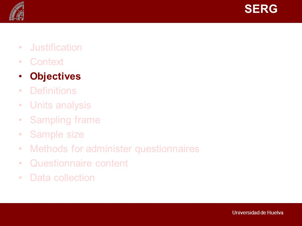 SERG Universidad de Huelva Justification Context Objectives Definitions Units analysis Sampling frame Sample size Methods for administer questionnaires Questionnaire content Data collection