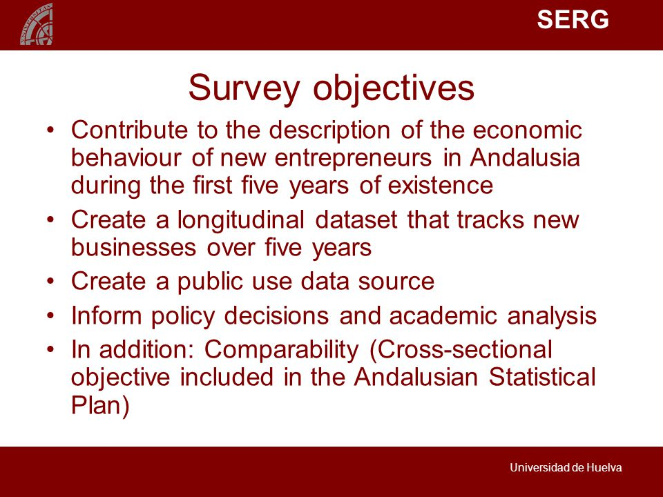 SERG Universidad de Huelva Survey objectives Contribute to the description of the economic behaviour of new entrepreneurs in Andalusia during the first five years of existence Create a longitudinal dataset that tracks new businesses over five years Create a public use data source Inform policy decisions and academic analysis In addition: Comparability (Cross-sectional objective included in the Andalusian Statistical Plan)