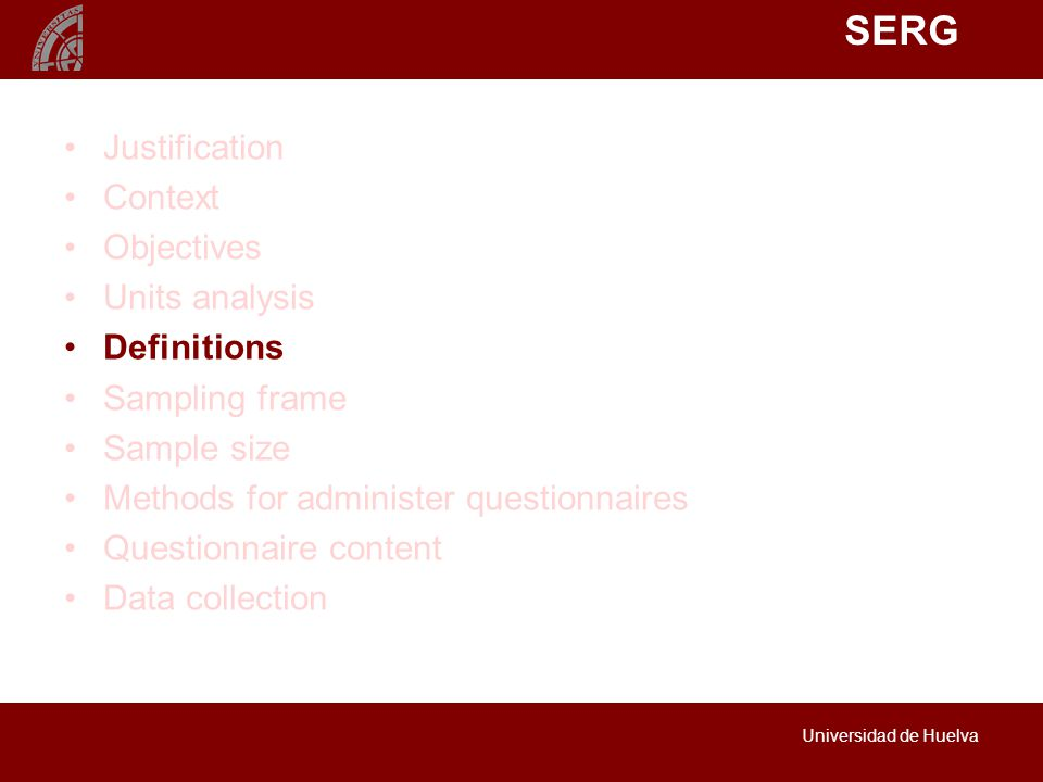 SERG Universidad de Huelva Justification Context Objectives Units analysis Definitions Sampling frame Sample size Methods for administer questionnaires Questionnaire content Data collection