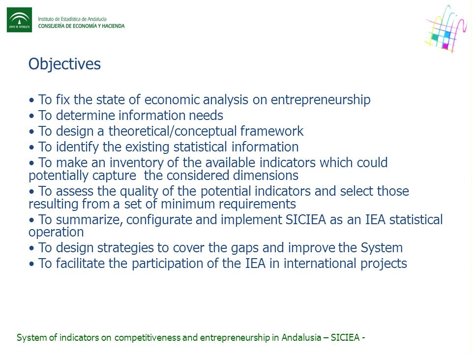 Objectives To fix the state of economic analysis on entrepreneurship To determine information needs To design a theoretical/conceptual framework To identify the existing statistical information To make an inventory of the available indicators which could potentially capture the considered dimensions To assess the quality of the potential indicators and select those resulting from a set of minimum requirements To summarize, configurate and implement SICIEA as an IEA statistical operation To design strategies to cover the gaps and improve the System To facilitate the participation of the IEA in international projects System of indicators on competitiveness and entrepreneurship in Andalusia – SICIEA -