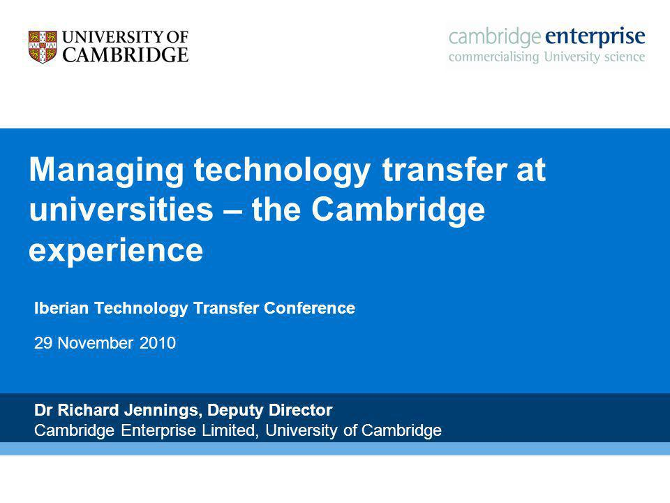 N Managing technology transfer at universities – the Cambridge experience Iberian Technology Transfer Conference 29 November 2010 Dr Richard Jennings, Deputy Director Cambridge Enterprise Limited, University of Cambridge