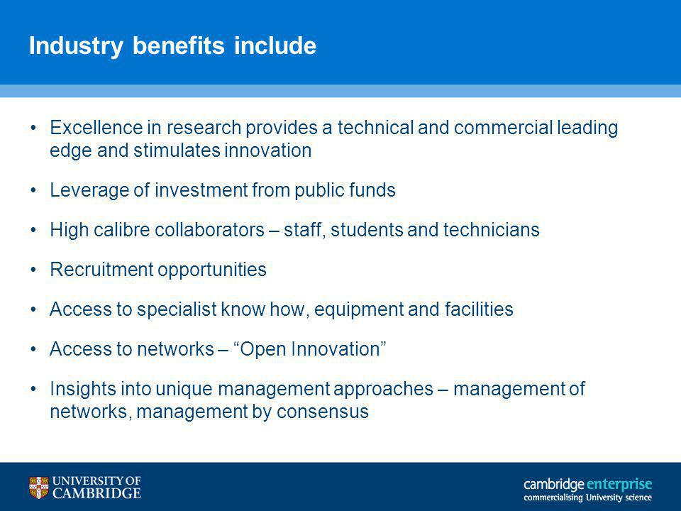 Industry benefits include Excellence in research provides a technical and commercial leading edge and stimulates innovation Leverage of investment from public funds High calibre collaborators – staff, students and technicians Recruitment opportunities Access to specialist know how, equipment and facilities Access to networks – Open Innovation Insights into unique management approaches – management of networks, management by consensus