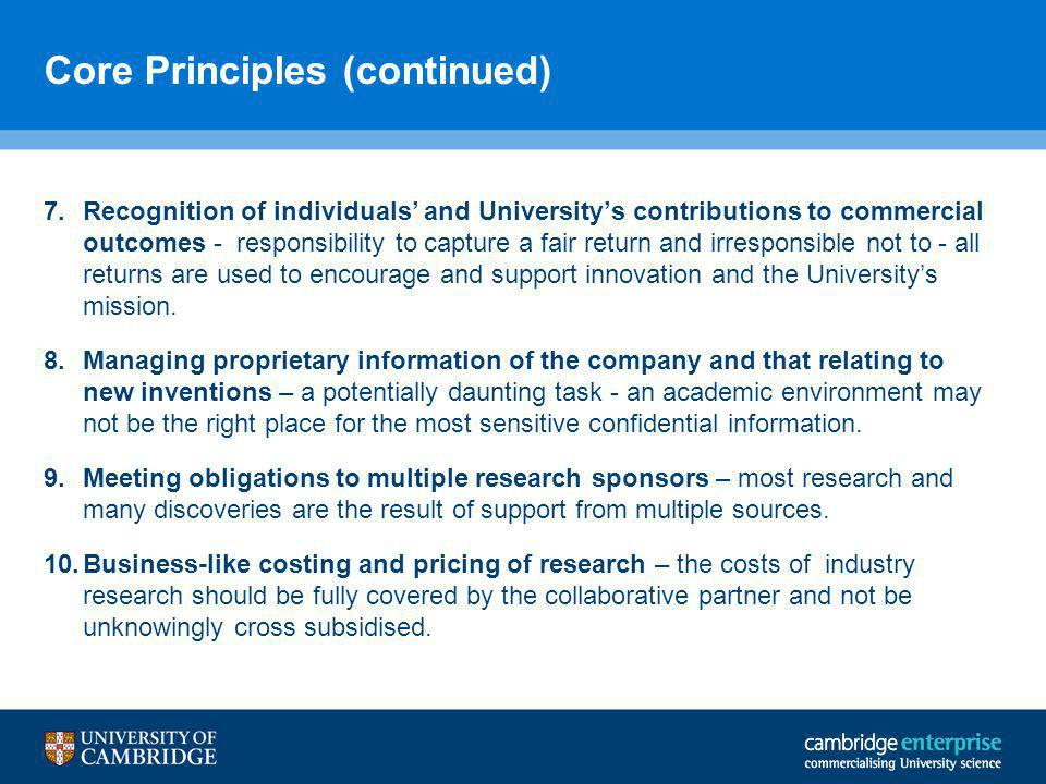 Core Principles (continued) 7.Recognition of individuals' and University's contributions to commercial outcomes - responsibility to capture a fair return and irresponsible not to - all returns are used to encourage and support innovation and the University's mission.
