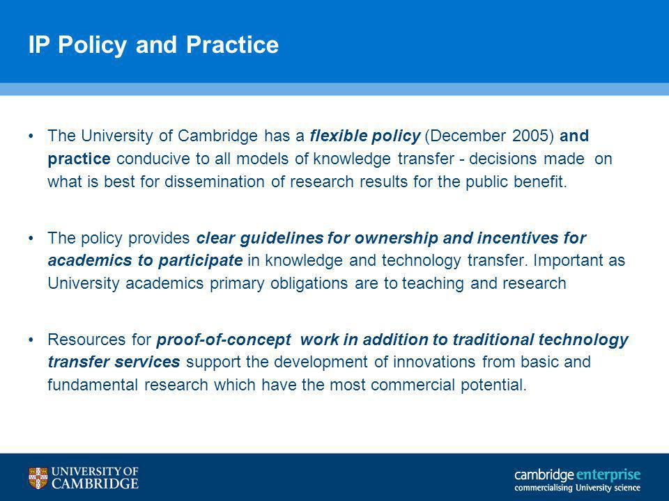 IP Policy and Practice The University of Cambridge has a flexible policy (December 2005) and practice conducive to all models of knowledge transfer - decisions made on what is best for dissemination of research results for the public benefit.