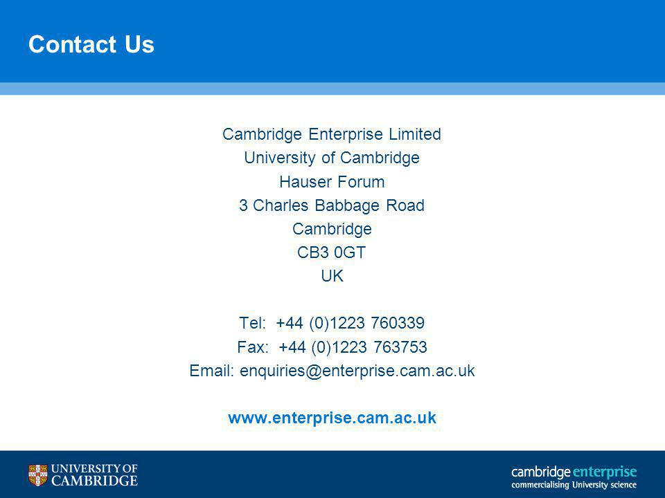 Contact Us Cambridge Enterprise Limited University of Cambridge Hauser Forum 3 Charles Babbage Road Cambridge CB3 0GT UK Tel: +44 (0)1223 760339 Fax: +44 (0)1223 763753 Email: enquiries@enterprise.cam.ac.uk www.enterprise.cam.ac.uk