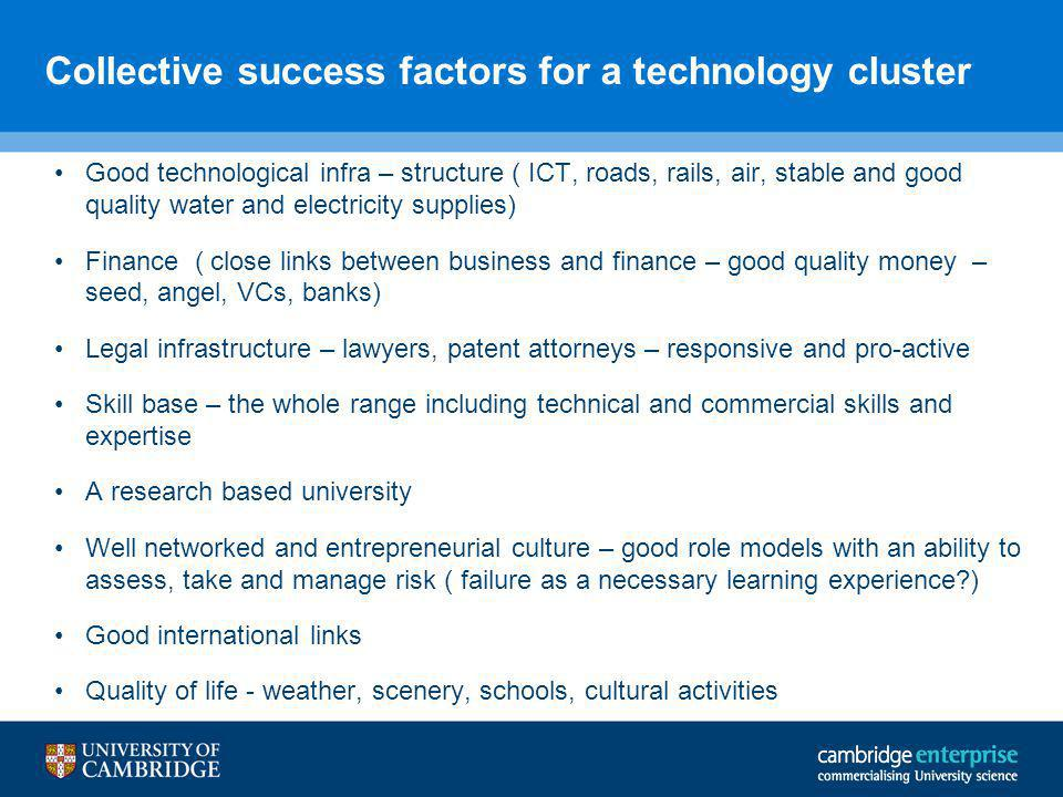 Collective success factors for a technology cluster Good technological infra – structure ( ICT, roads, rails, air, stable and good quality water and electricity supplies) Finance ( close links between business and finance – good quality money – seed, angel, VCs, banks) Legal infrastructure – lawyers, patent attorneys – responsive and pro-active Skill base – the whole range including technical and commercial skills and expertise A research based university Well networked and entrepreneurial culture – good role models with an ability to assess, take and manage risk ( failure as a necessary learning experience ) Good international links Quality of life - weather, scenery, schools, cultural activities