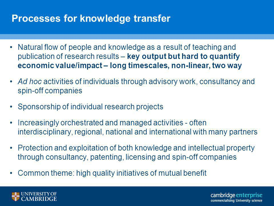 Processes for knowledge transfer Natural flow of people and knowledge as a result of teaching and publication of research results – key output but hard to quantify economic value/impact – long timescales, non-linear, two way Ad hoc activities of individuals through advisory work, consultancy and spin-off companies Sponsorship of individual research projects Increasingly orchestrated and managed activities - often interdisciplinary, regional, national and international with many partners Protection and exploitation of both knowledge and intellectual property through consultancy, patenting, licensing and spin-off companies Common theme: high quality initiatives of mutual benefit