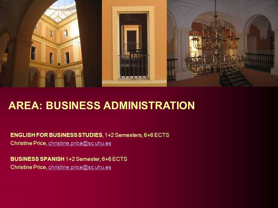 AREA: BUSINESS ADMINISTRATION ENGLISH FOR BUSINESS STUDIES, 1+2 Semesters, 6+6 ECTS Christine Price, christine.price@sc.uhu.eschristine.price@sc.uhu.es BUSINESS SPANISH 1+2 Semester, 6+6 ECTS Christine Price, christine.price@sc.uhu.eschristine.price@sc.uhu.es