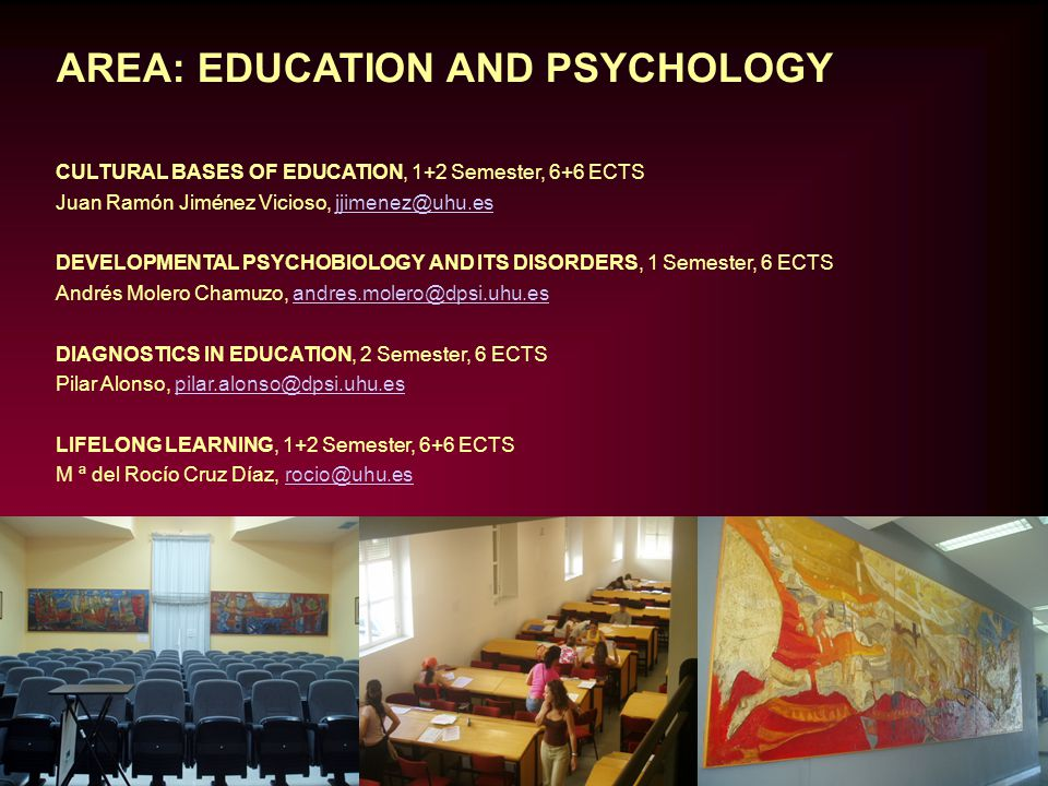 AREA: EDUCATION AND PSYCHOLOGY CULTURAL BASES OF EDUCATION, 1+2 Semester, 6+6 ECTS Juan Ramón Jiménez Vicioso, jjimenez@uhu.esjjimenez@uhu.es DEVELOPMENTAL PSYCHOBIOLOGY AND ITS DISORDERS, 1 Semester, 6 ECTS Andrés Molero Chamuzo, andres.molero@dpsi.uhu.esandres.molero@dpsi.uhu.es DIAGNOSTICS IN EDUCATION, 2 Semester, 6 ECTS Pilar Alonso, pilar.alonso@dpsi.uhu.espilar.alonso@dpsi.uhu.es LIFELONG LEARNING, 1+2 Semester, 6+6 ECTS M ª del Rocío Cruz Díaz, rocio@uhu.esrocio@uhu.es