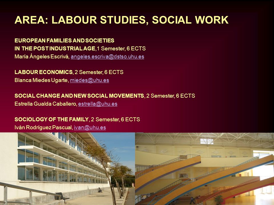 AREA: LABOUR STUDIES, SOCIAL WORK EUROPEAN FAMILIES AND SOCIETIES IN THE POST INDUSTRIAL AGE,1 Semester, 6 ECTS María Ángeles Escrivá, angeles.escriva@dstso.uhu.esangeles.escriva@dstso.uhu.es LABOUR ECONOMICS, 2 Semester, 6 ECTS Blanca Miedes Ugarte, miedes@uhu.esmiedes@uhu.es SOCIAL CHANGE AND NEW SOCIAL MOVEMENTS, 2 Semester, 6 ECTS Estrella Gualda Caballero, estrella@uhu.esestrella@uhu.es SOCIOLOGY OF THE FAMILY, 2 Semester, 6 ECTS Iván Rodríguez Pascual, ivan@uhu.esivan@uhu.es