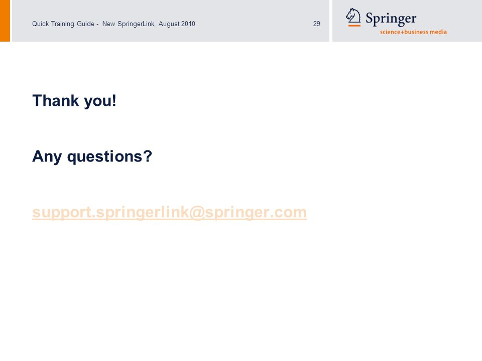 Quick Training Guide - New SpringerLink, August 201029 Thank you! Any questions? support.springerlink@springer.com