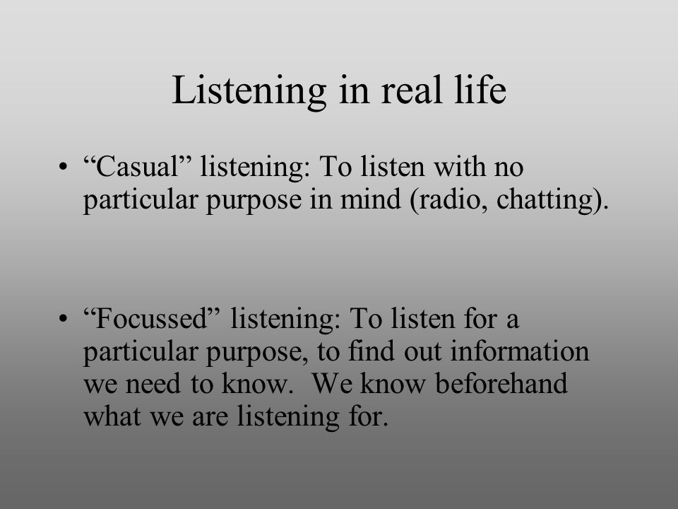 Listening in real life Casual listening: To listen with no particular purpose in mind (radio, chatting).