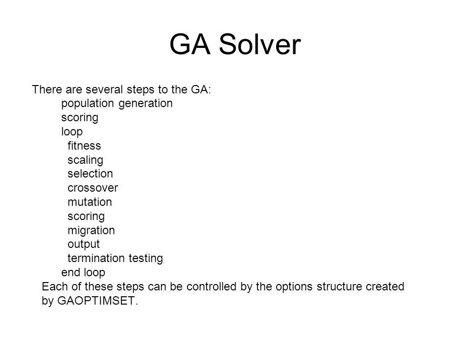 GA Solver Example: Minimize rastriginsfcn fitness function of numberOfVariables = 2 x = ga(@rastriginsfcn,2) Display plotting functions while GA minimizes options = gaoptimset( PlotFcns ,...