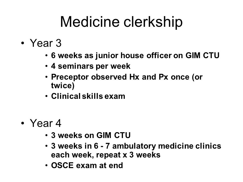 Medicine clerkship Year 3 6 weeks as junior house officer on GIM CTU 4 seminars per week Preceptor observed Hx and Px once (or twice) Clinical skills exam Year 4 3 weeks on GIM CTU 3 weeks in 6 - 7 ambulatory medicine clinics each week, repeat x 3 weeks OSCE exam at end
