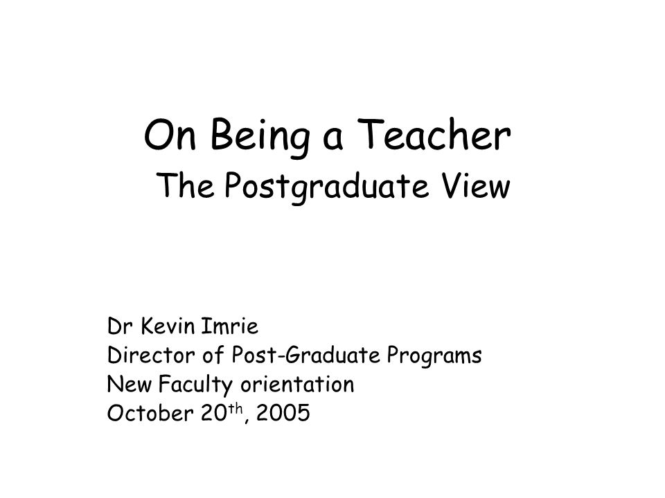 On Being a Teacher The Postgraduate View Dr Kevin Imrie Director of Post-Graduate Programs New Faculty orientation October 20 th, 2005