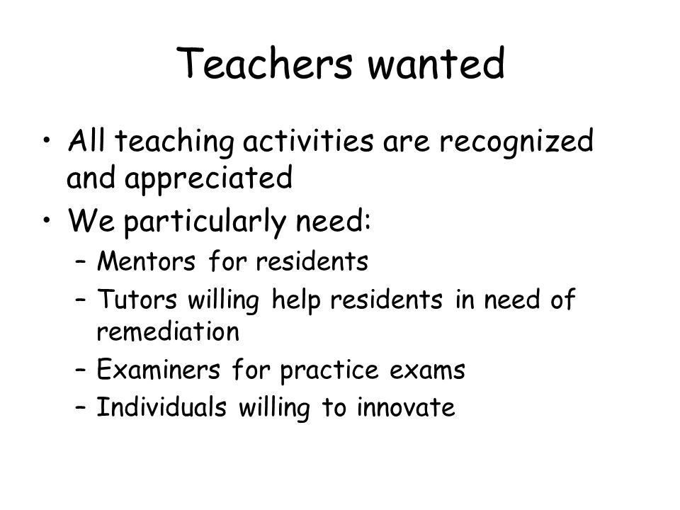 Teachers wanted All teaching activities are recognized and appreciated We particularly need: –Mentors for residents –Tutors willing help residents in need of remediation –Examiners for practice exams –Individuals willing to innovate