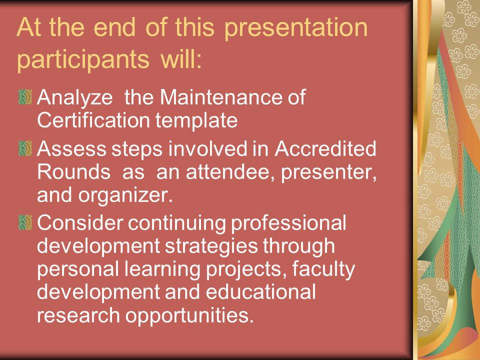 At the end of this presentation participants will: Analyze the Maintenance of Certification template Assess steps involved in Accredited Rounds as an attendee, presenter, and organizer.