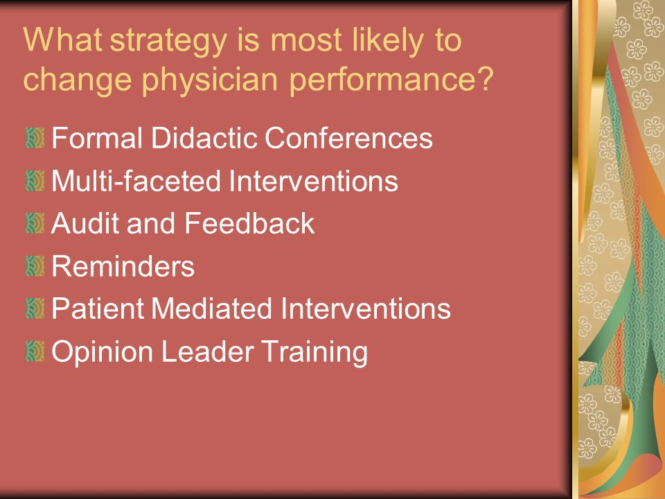 Impact of Formal Continuing Medical Education Davis et al JAMA '99 14 studies/17 interventions 9/17 changes in practice 3/4 altered health care outcomes * Only interactive and mixed educational sessions (practice skills) can effect change in practice and on occasion health care outcomes Didactic sessions do not appear to be effective in changing physician performance