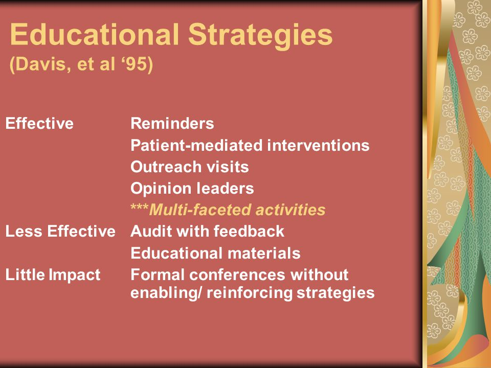 Educational Strategies (Davis, et al '95) EffectiveReminders Patient-mediated interventions Outreach visits Opinion leaders ***Multi-faceted activitie