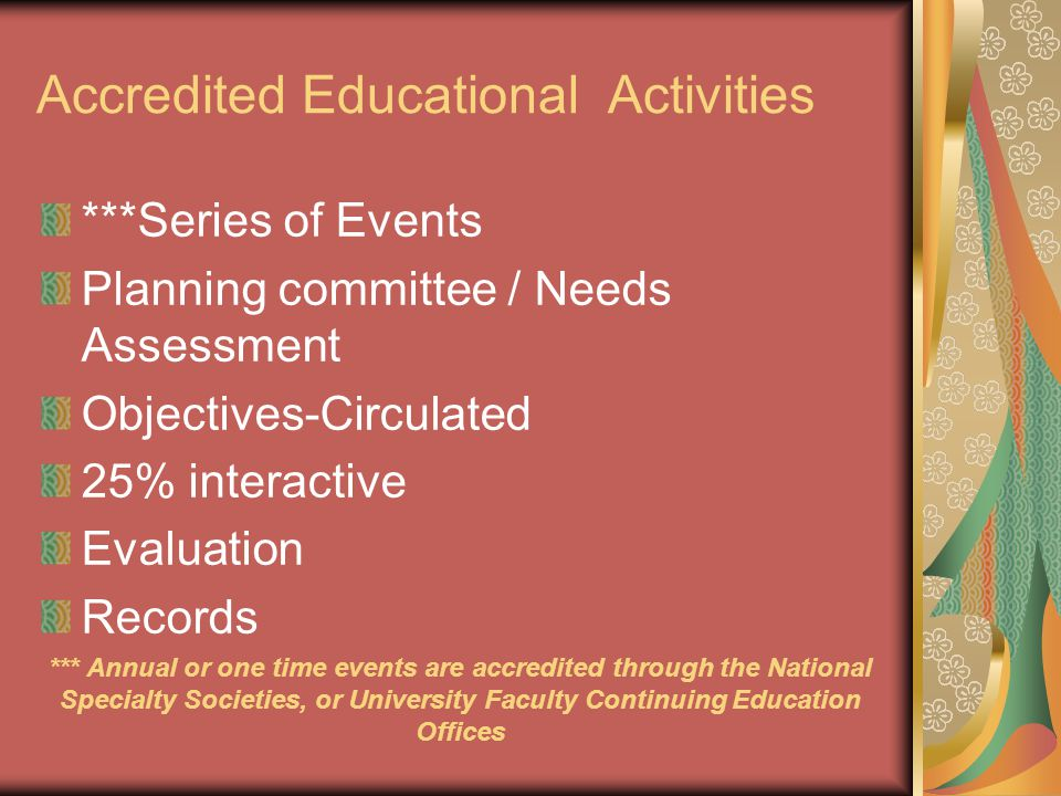 Accredited Educational Activities ***Series of Events Planning committee / Needs Assessment Objectives-Circulated 25% interactive Evaluation Records *** Annual or one time events are accredited through the National Specialty Societies, or University Faculty Continuing Education Offices