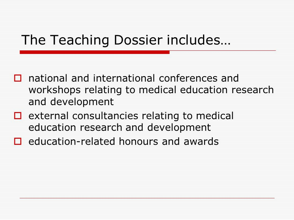 The Teaching Dossier includes…  national and international conferences and workshops relating to medical education research and development  externa