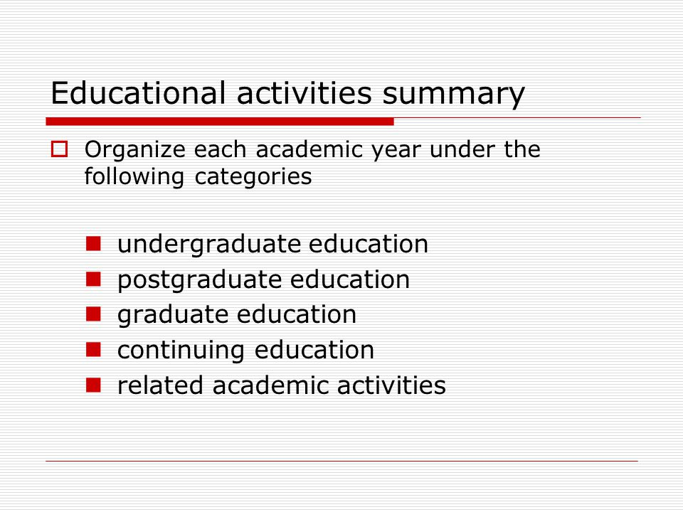 Educational activities summary  Organize each academic year under the following categories undergraduate education postgraduate education graduate ed