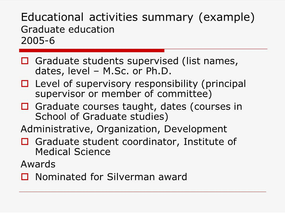 Educational activities summary (example) Graduate education 2005-6  Graduate students supervised (list names, dates, level – M.Sc. or Ph.D.  Level o