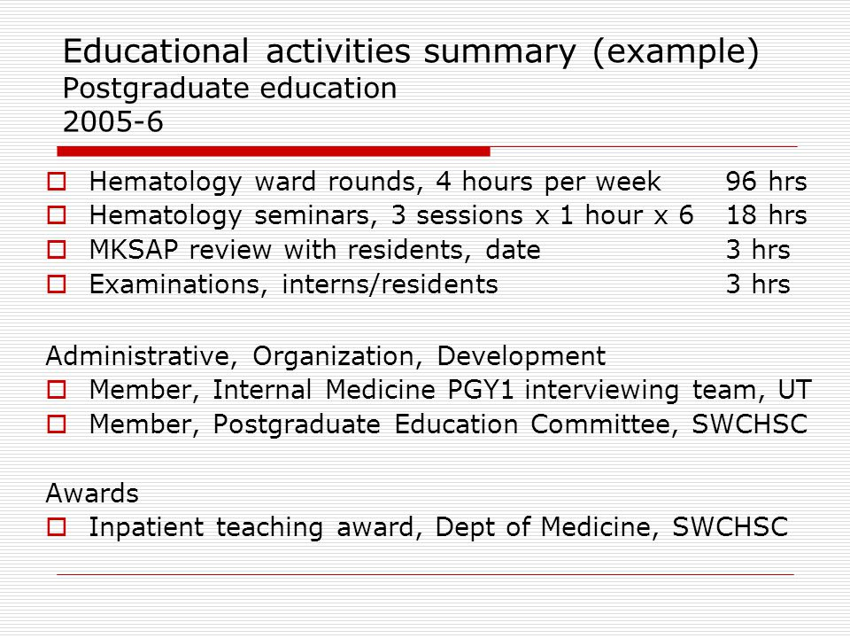 Educational activities summary (example) Postgraduate education 2005-6  Hematology ward rounds, 4 hours per week96 hrs  Hematology seminars, 3 sessi