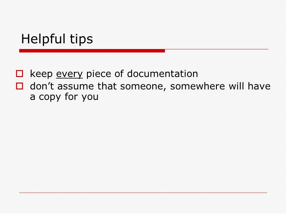 Helpful tips  keep every piece of documentation  don't assume that someone, somewhere will have a copy for you
