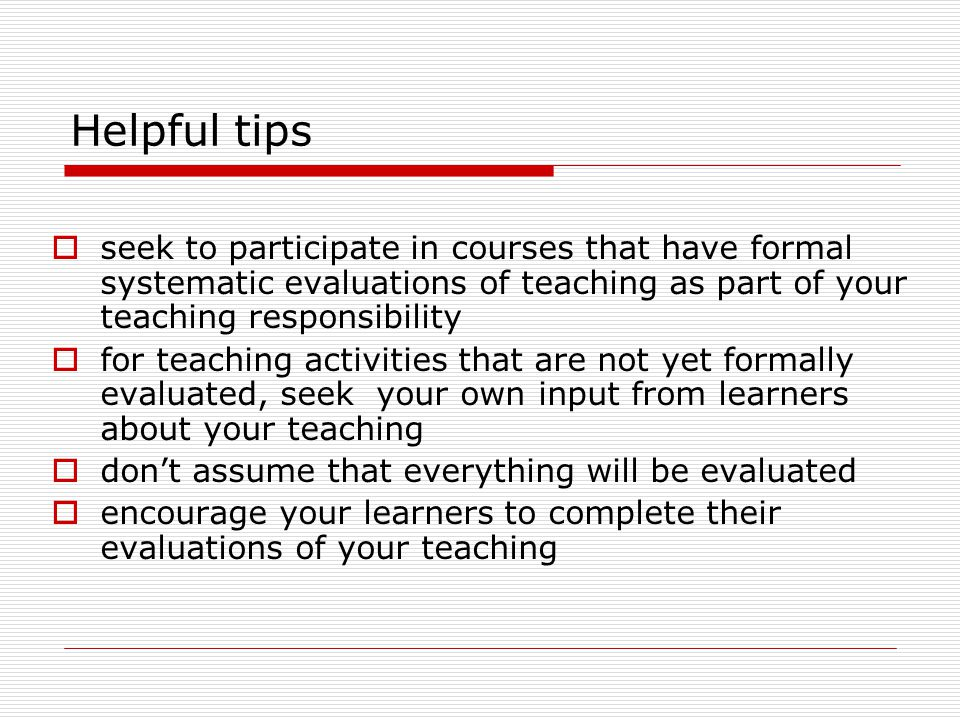 Helpful tips  seek to participate in courses that have formal systematic evaluations of teaching as part of your teaching responsibility  for teachi