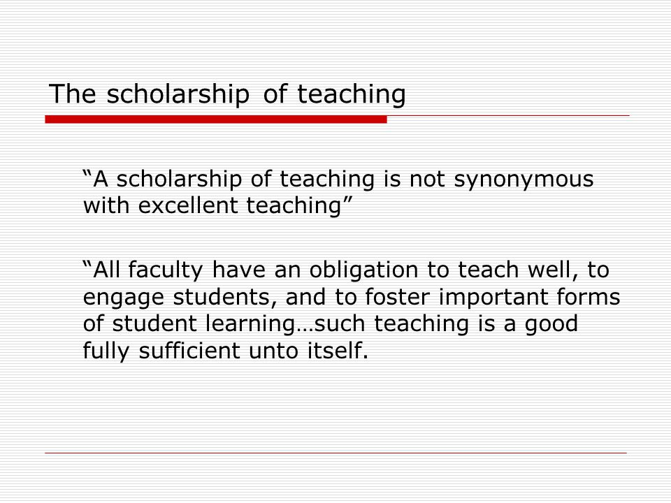 """The scholarship of teaching """"A scholarship of teaching is not synonymous with excellent teaching"""" """"All faculty have an obligation to teach well, to en"""