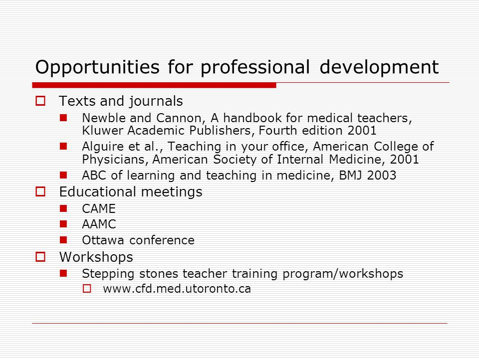 Opportunities for professional development  Texts and journals Newble and Cannon, A handbook for medical teachers, Kluwer Academic Publishers, Fourth