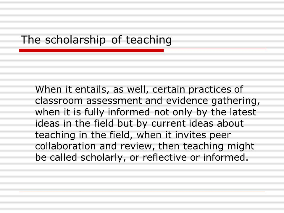 The scholarship of teaching When it entails, as well, certain practices of classroom assessment and evidence gathering, when it is fully informed not