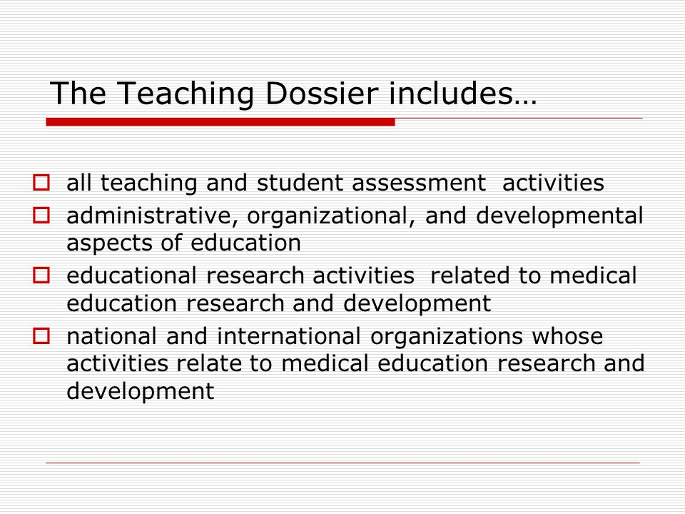 The Teaching Dossier includes…  all teaching and student assessment activities  administrative, organizational, and developmental aspects of educati
