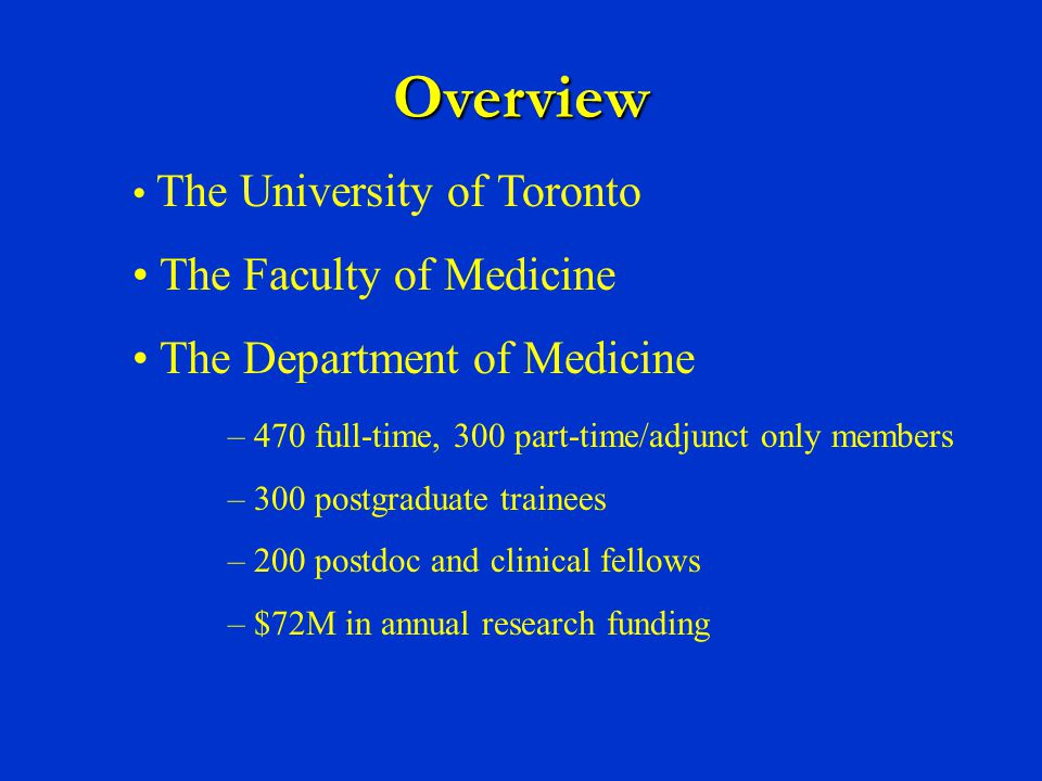 The University of Toronto The Faculty of Medicine The Department of Medicine – 470 full-time, 300 part-time/adjunct only members – 300 postgraduate trainees – 200 postdoc and clinical fellows – $72M in annual research funding Overview