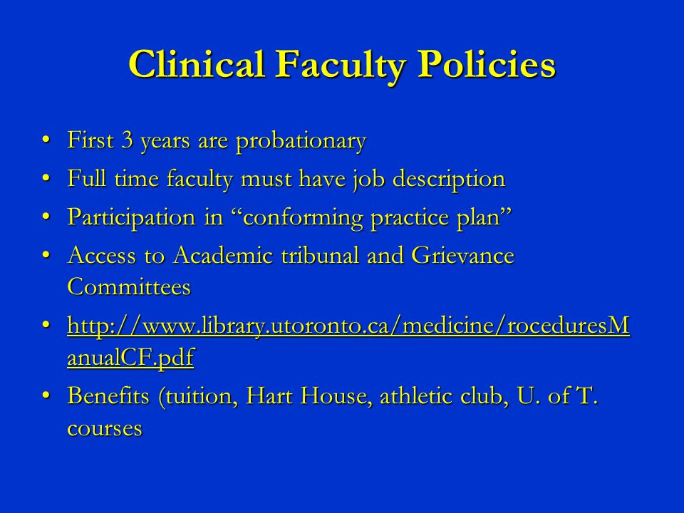 Clinical Faculty Policies First 3 years are probationaryFirst 3 years are probationary Full time faculty must have job descriptionFull time faculty must have job description Participation in conforming practice plan Participation in conforming practice plan Access to Academic tribunal and Grievance CommitteesAccess to Academic tribunal and Grievance Committees http://www.library.utoronto.ca/medicine/roceduresM anualCF.pdfhttp://www.library.utoronto.ca/medicine/roceduresM anualCF.pdf Benefits (tuition, Hart House, athletic club, U.