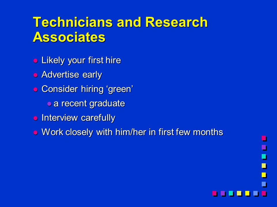 Technicians and Research Associates l Likely your first hire l Advertise early l Consider hiring 'green' l a recent graduate l Interview carefully l Work closely with him/her in first few months