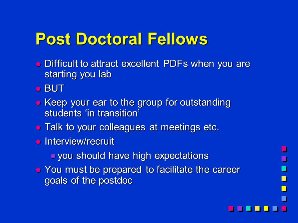 Post Doctoral Fellows l Difficult to attract excellent PDFs when you are starting you lab l BUT l Keep your ear to the group for outstanding students 'in transition' l Talk to your colleagues at meetings etc.