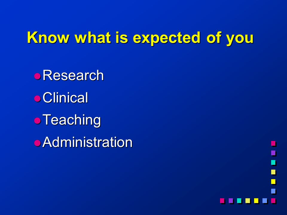 Know what is expected of you l Research l Clinical l Teaching l Administration