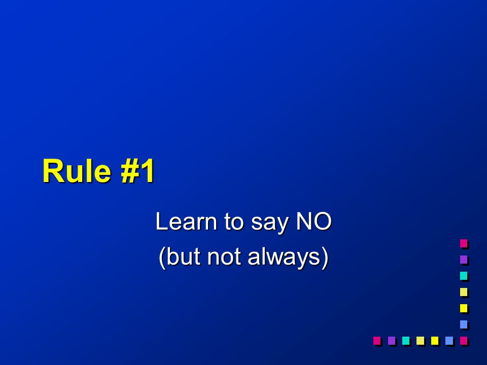 Rule #1 Learn to say NO (but not always)