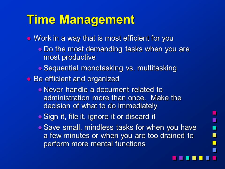 Time Management l Work in a way that is most efficient for you l Do the most demanding tasks when you are most productive l Sequential monotasking vs.
