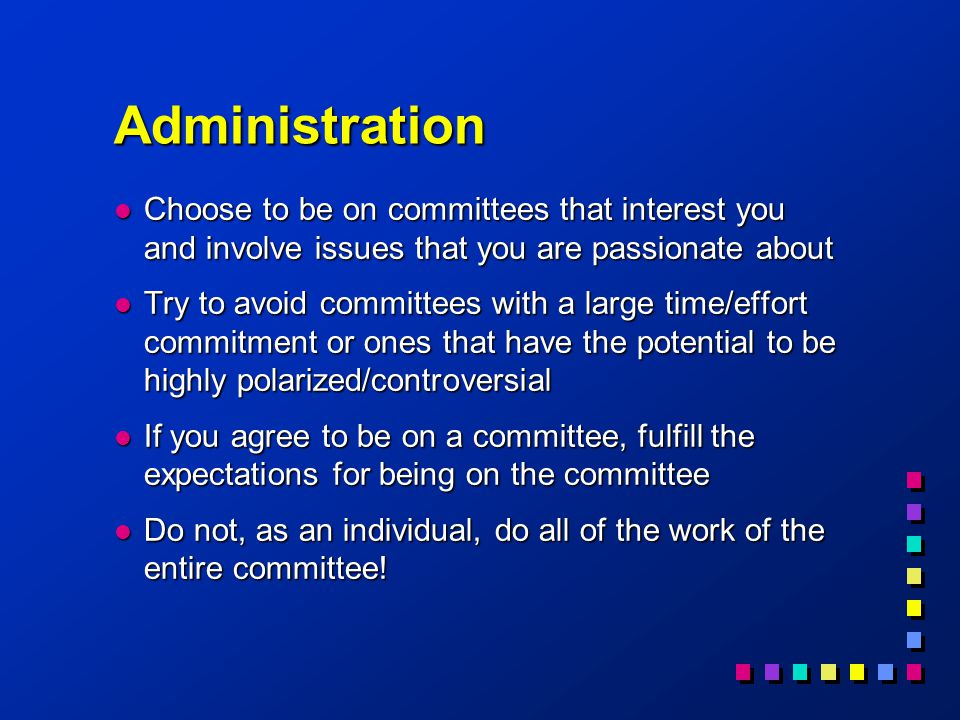 Administration l Choose to be on committees that interest you and involve issues that you are passionate about l Try to avoid committees with a large time/effort commitment or ones that have the potential to be highly polarized/controversial l If you agree to be on a committee, fulfill the expectations for being on the committee l Do not, as an individual, do all of the work of the entire committee!
