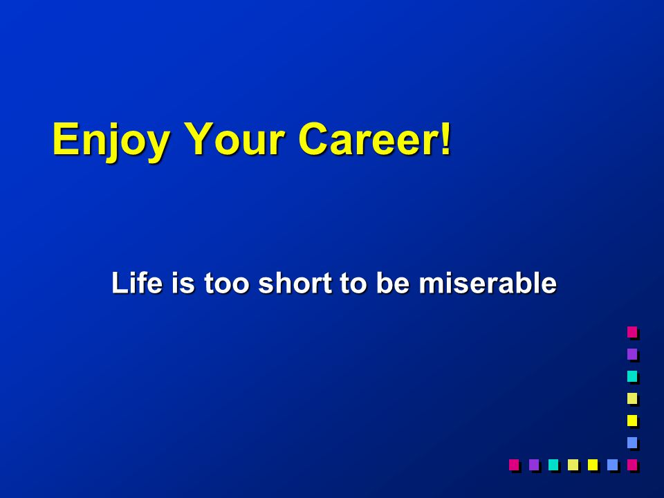 Enjoy Your Career! Life is too short to be miserable