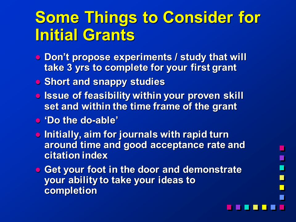Some Things to Consider for Initial Grants l Don't propose experiments / study that will take 3 yrs to complete for your first grant l Short and snappy studies l Issue of feasibility within your proven skill set and within the time frame of the grant l 'Do the do-able' l Initially, aim for journals with rapid turn around time and good acceptance rate and citation index l Get your foot in the door and demonstrate your ability to take your ideas to completion