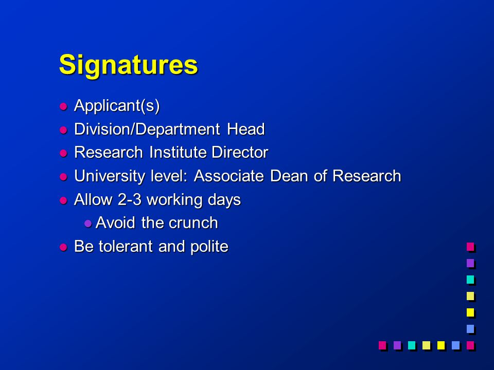 Signatures l Applicant(s) l Division/Department Head l Research Institute Director l University level: Associate Dean of Research l Allow 2-3 working days l Avoid the crunch l Be tolerant and polite